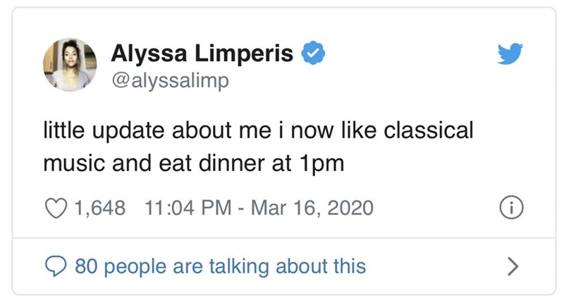 Text - Alyssa Limperis @alyssalimp little update about me i now like classical music and eat dinner at 1pm ♡ 1,648 11:04 PM - Mar 16, 2020 Q 80 people are talking about this