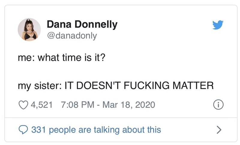 Text - Dana Donnelly @danadonly me: what time is it? my sister: IT DOESN'T FUCKING MATTER O 4,521 7:08 PM - Mar 18, 2020 331 people are talking about this