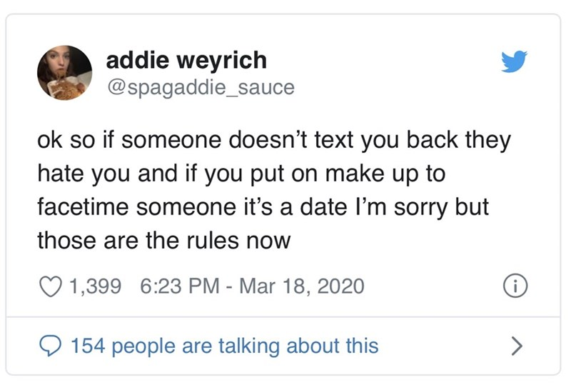 Text - addie weyrich @spagaddie_sauce ok so if someone doesn't text you back they hate you and if you put on make up to facetime someone it's a date l'm sorry but those are the rules now 1,399 6:23 PM - Mar 18, 2020 9 154 people are talking about this