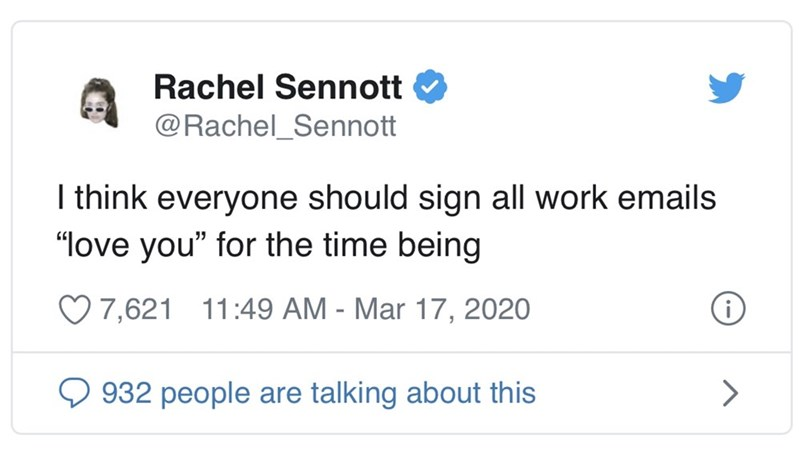 "Text - Rachel Sennott @Rachel_Sennott I think everyone should sign all work emails ""love you"" for the time being 7,621 11:49 AM - Mar 17, 2020 Q 932 people are talking about this"
