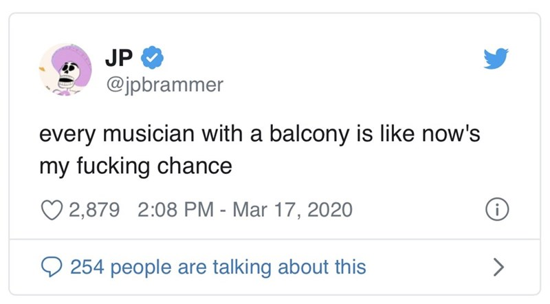 Text - JP O @jpbrammer every musician with a balcony is like now's my fucking chance O 2,879 2:08 PM - Mar 17, 2020 254 people are talking about this <>