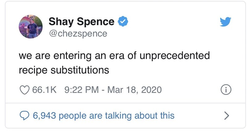 Text - Shay Spence @chezspence we are entering an era of unprecedented recipe substitutions 66.1K 9:22 PM - Mar 18, 2020 O 6,943 people are talking about this