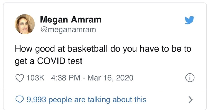 Text - Megan Amram @meganamram How good at basketball do you have to be to get a COVID test 103K 4:38 PM - Mar 16, 2020 Q 9,993 people are talking about this
