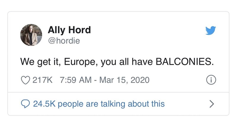 Text - Ally Hord @hordie We get it, Europe, you all have BALCONIES. 217K 7:59 AM - Mar 15, 2020 O 24.5K people are talking about this