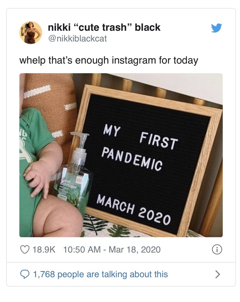 "Text - nikki ""cute trash"" black @nikkiblackcat whelp that's enough instagram for today MY FIRST PANDEMIC ind sanitizer MARCH 2020 18.9K 10:50 AM - Mar 18, 2020 Q 1,768 people are talking about this"