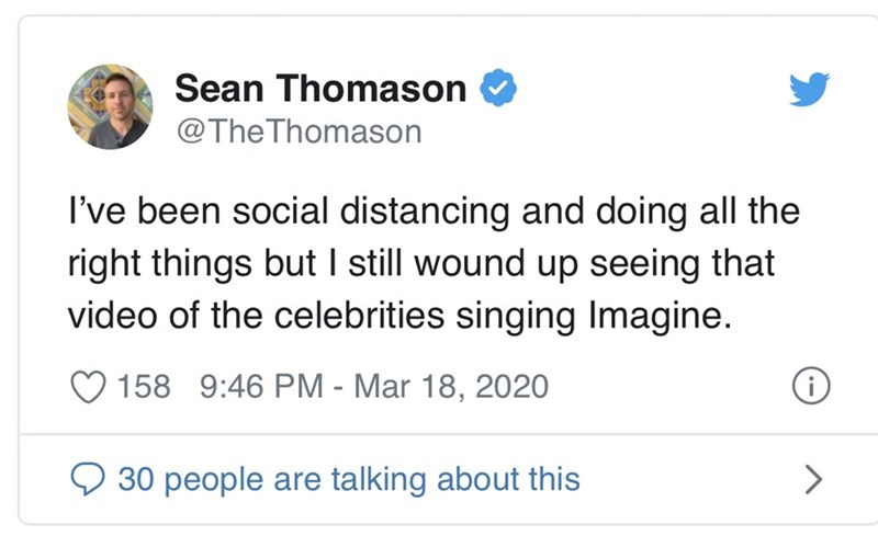 Text - Sean Thomason @The Thomason I've been social distancing and doing all the right things but I still wound up seeing that video of the celebrities singing Imagine. 158 9:46 PM - Mar 18, 2020 O 30 people are talking about this
