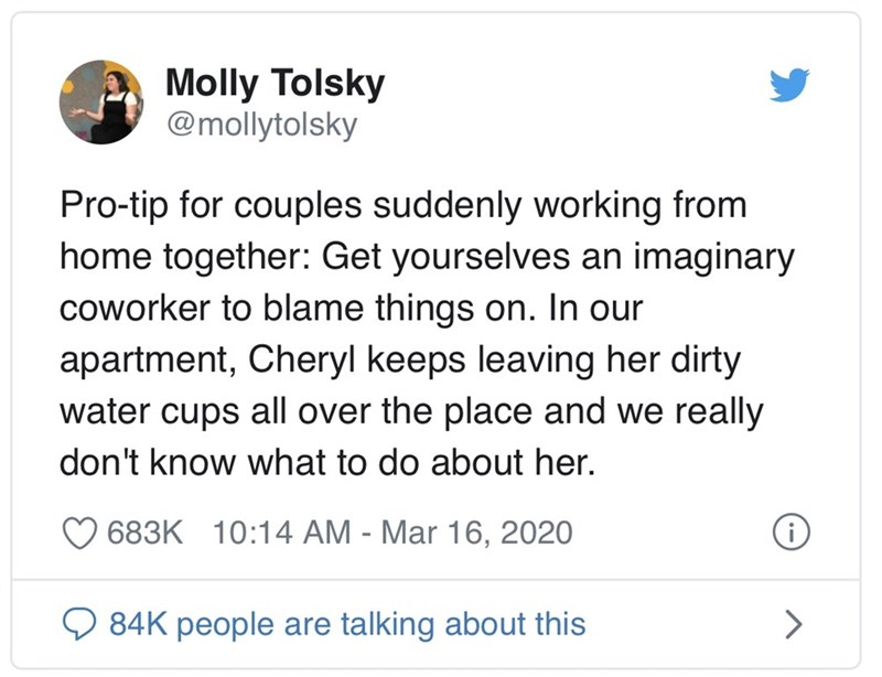 Text - Molly Tolsky @mollytolsky Pro-tip for couples suddenly working from home together: Get yourselves an imaginary coworker to blame things on. In our apartment, Cheryl keeps leaving her dirty water cups all over the place and we really don't know what to do about her. 683K 10:14 AM - Mar 16, 2020 84K people are talking about this