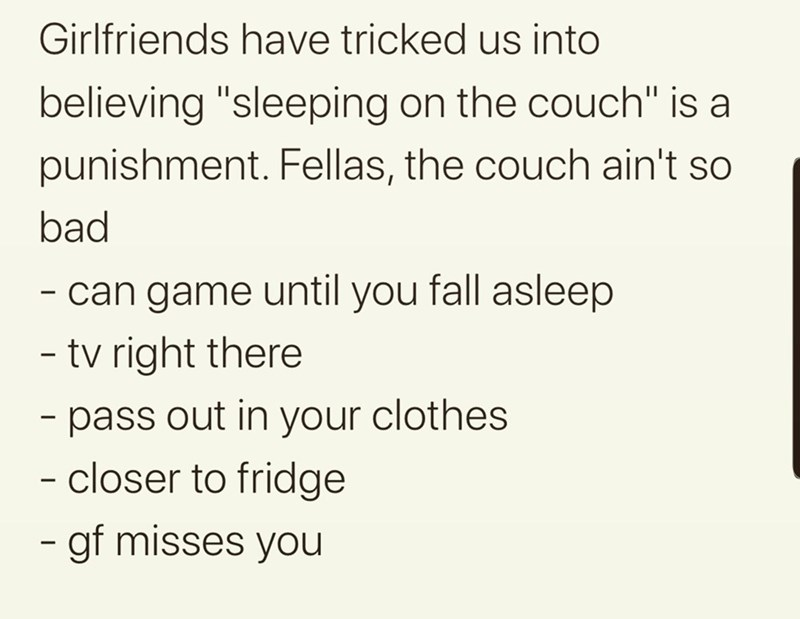 "Text - Girlfriends have tricked us into believing ""sleeping on the couch"" is a punishment. Fellas, the couch ain't so bad - can game until you fall asleep - tv right there - pass out in your clothes - closer to fridge - gf misses you"
