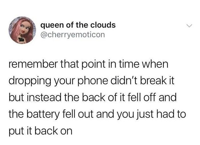 Text - queen of the clouds @cherryemoticon remember that point in time when dropping your phone didn't break it but instead the back of it fell off and the battery fell out and you just had to put it back on