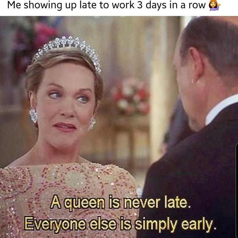 Headpiece - Me showing up late to work 3 days in a row A queen is never late. Everyone else is simply early.
