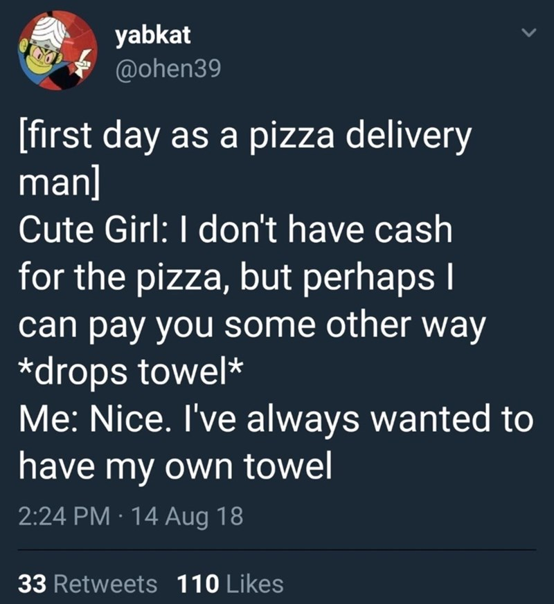 Text - yabkat @ohen39 [first day as a pizza delivery man] Cute Girl: I don't have cash for the pizza, but perhaps I can pay you some other way *drops towel* Me: Nice. I've always wanted to have my own towel 2:24 PM · 14 Aug 18 33 Retweets 110 Likes
