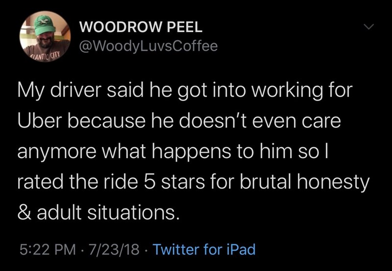 Text - WOODROW PEEL @WoodyLuvsCoffee ANTIC CITY My driver said he got into working for Über because he doesn't even care anymore what happens to him so l rated the ride 5 stars for brutal honesty & adult situations. 5:22 PM · 7/23/18 · Twitter for iPad