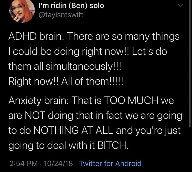 Text - I'm ridin (Ben) solo @tayisntswift ADHD brain: There are so many things I could be doing right now!! Let's do them all simultaneously!!! Right now!! All of them!!!!! Anxiety brain: That is TOO MUCH we are NOT doing that in fact we are going to do NOTHING AT ALL and you're just going to deal with it BITCH. 2:54 PM · 10/24/18 · Twitter for Android