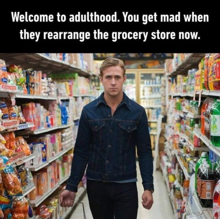 Product - Welcome to adulthood. You get mad when they rearrange the grocery store now.