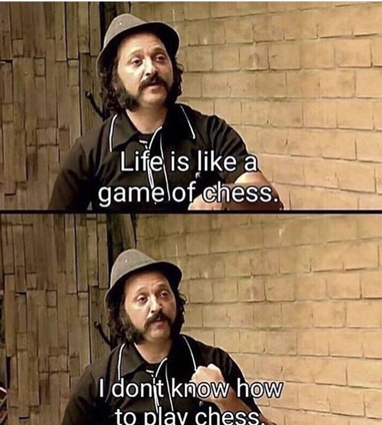 Cool - Life is like a gamelof chess. I dont know how to play chess,