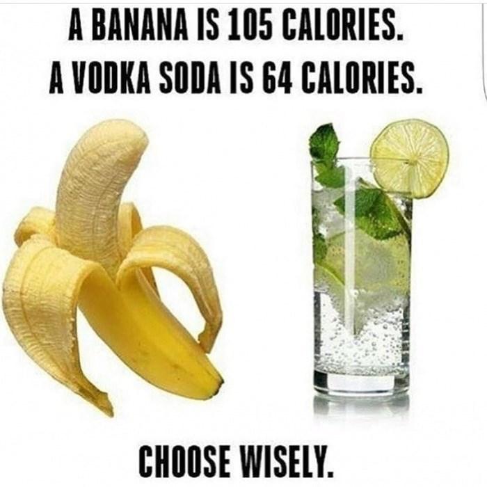 Banana family - A BANANA IS 105 CALORIES. A VODKA SODA IS 64 CALORIES. CHOOSE WISELY.