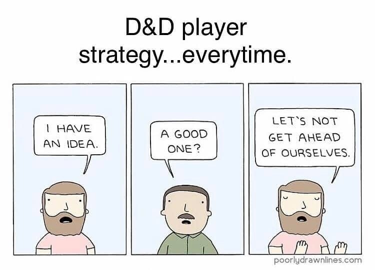 Text - D&D player strategy...everytime. LET'S NOT I HAVE A GOOD GET AHEAD AN IDEA. ONE? OF OURSELVES. poorlydrawnlines.com