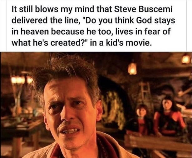 """Facial expression - It still blows my mind that Steve Buscemi delivered the line, """"Do you think God stays in heaven because he too, lives in fear of what he's created?"""" in a kid's movie."""