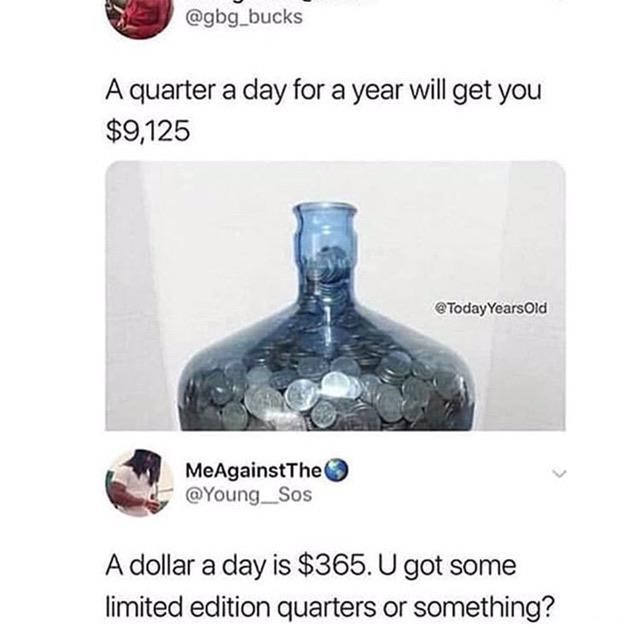 Product - @gbg_bucks A quarter a day for a year will get you $9,125 @TodayYearsOld MeAgainstThe( @Young Sos A dollar a day is $365. U got some limited edition quarters or something?