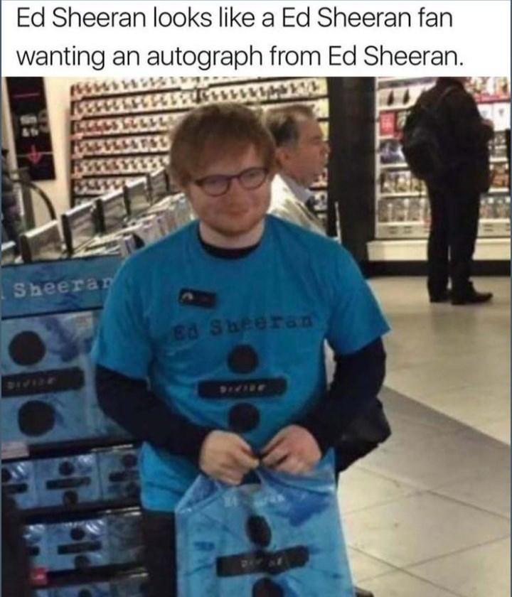 Cool - Ed Sheeran looks like a Ed Sheeran fan wanting an autograph from Ed Sheeran. 3661 Sheerar Bd Sheeran 3EIPIE SIVINE