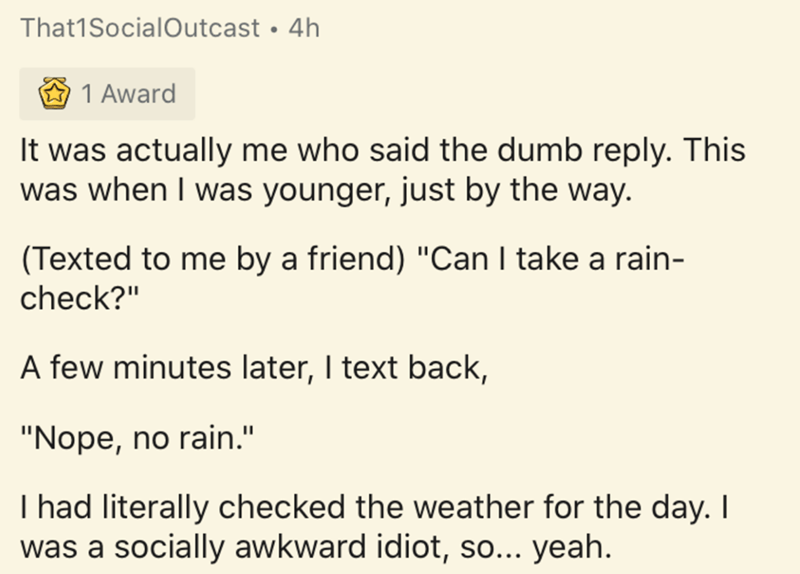 """Text - Text - That1SocialOutcast • 4h 1 Award It was actually me who said the dumb reply. This was when I was younger, just by the way. (Texted to me by a friend) """"Can I take a rain- check?"""" A few minutes later, I text back, """"Nope, no rain."""" I had literally checked the weather for the day. I was a socially awkward idiot, so... yeah."""