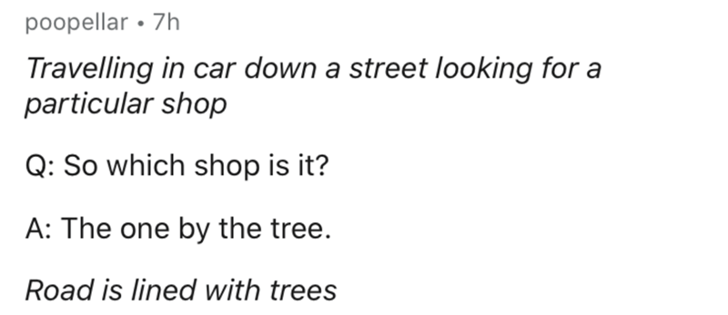 Text - Text - poopellar • 7h Travelling in car down a street looking for a particular shop Q: So which shop is it? A: The one by the tree. Road is lined with trees