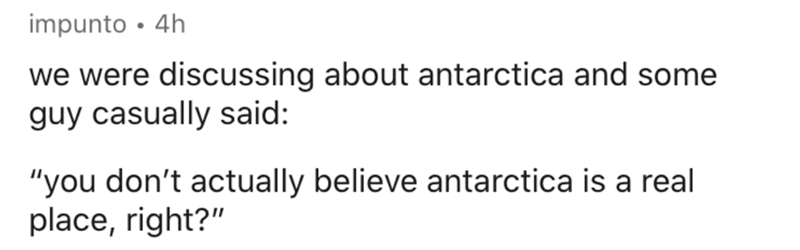 """Text - Text - impunto • 4h we were discussing about antarctica and some guy casually said: """"you don't actually believe antarctica is a real place, right?"""""""