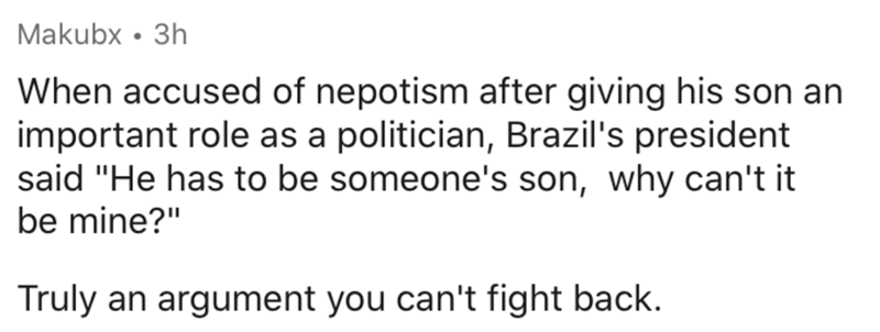 """Text - Text - Makubx • 3h When accused of nepotism after giving his son an important role as a politician, Brazil's president said """"He has to be someone's son, why can't it be mine?"""" Truly an argument you can't fight back."""
