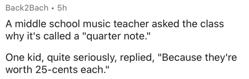 """Text - Text - Back2Bach • 5h A middle school music teacher asked the class why it's called a """"quarter note."""" One kid, quite seriously, replied, """"Because they're worth 25-cents each."""""""