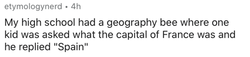"""Text - Text - etymologynerd • 4h My high school had a geography bee where one kid was asked what the capital of France was and he replied """"Spain"""""""