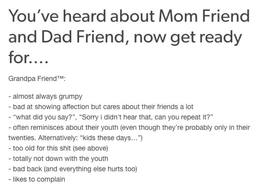 """Text - You've heard about Mom Friend and Dad Friend, now get ready for.... Grandpa Friend TM: - almost always grumpy - bad at showing affection but cares about their friends a lot - """"what did you say?"""", """"Sorry i didn't hear that, can you repeat it?"""" - often reminisces about their youth (even though they're probably only in their twenties. Alternatively: """"kids these days..."""") - too old for this shit (see above) - totally not down with the youth - bad back (and everything else hurts too) - likes t"""