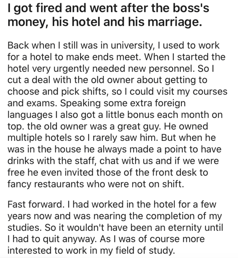 Text - I got fired and went after the boss's money, his hotel and his marriage. Back when I still was in university, I used to work for a hotel to make ends meet. When I started the hotel very urgently needed new personnel. So l cut a deal with the old owner about getting to choose and pick shifts, so I could visit my courses and exams. Speaking some extra foreign languages I also got a little bonus each month on top. the old owner was a great guy. He owned multiple hotels so I rarely saw him. B