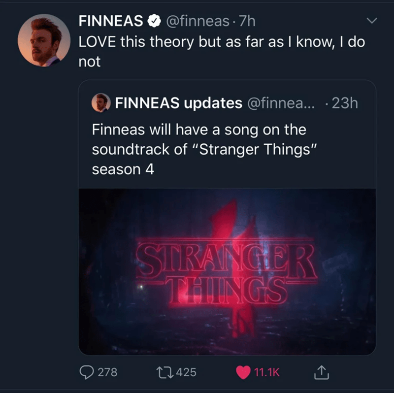 "Text - FINNEAS O @finneas · 7h LOVE this theory but as far as I know, I do not O FINNEAS updates @finnea... ·23h Finneas will have a song on the soundtrack of ""Stranger Things"" season 4 SIRANGER THINGS 278 27425 11.1K"