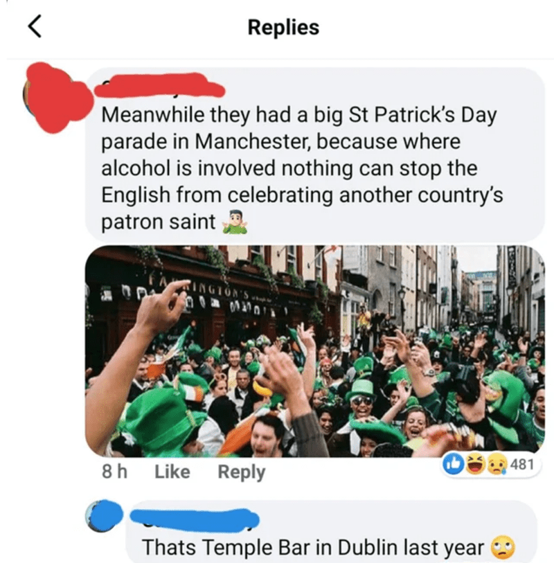People - Replies Meanwhile they had a big St Patrick's Day parade in Manchester, because where alcohol is involved nothing can stop the English from celebrating another country's patron saint S.NOLDNI 8h Like Reply 481 Thats Temple Bar in Dublin last year