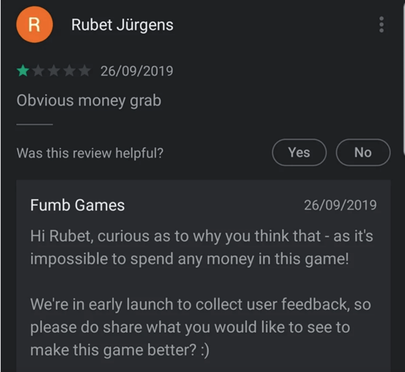 Text - Rubet Jürgens 26/09/2019 Obvious money grab Was this review helpful? Yes No Fumb Games 26/09/2019 Hi Rubet, curious as to why you think that - as it's impossible to spend any money in this game! We're in early launch to collect user feedback, so please do share what you would like to see to make this game better? :)
