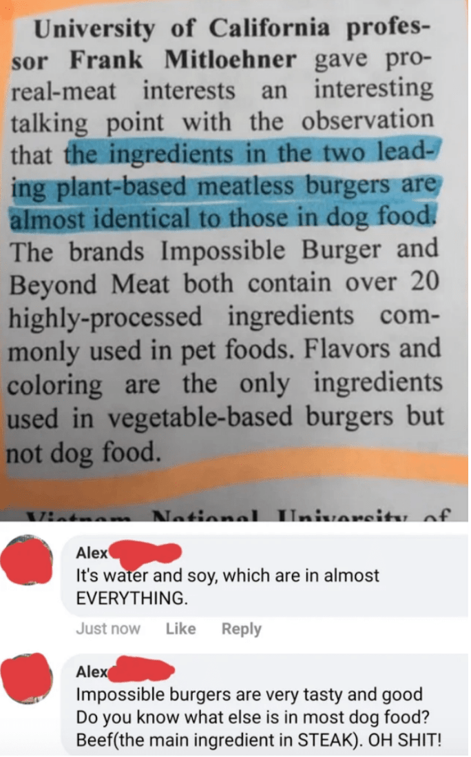Text - University of California profes- sor Frank Mitloehner gave pro- real-meat interests an interesting talking point with the observation that the ingredients in the two lead- ing plant-based meatless burgers are almost identical to those in dog food. The brands Impossible Burger and Beyond Meat both contain over 20 highly-processed ingredients com- monly used in pet foods. Flavors and coloring are the only ingredients used in vegetable-based burgers but not dog food. m National Univeroitu of