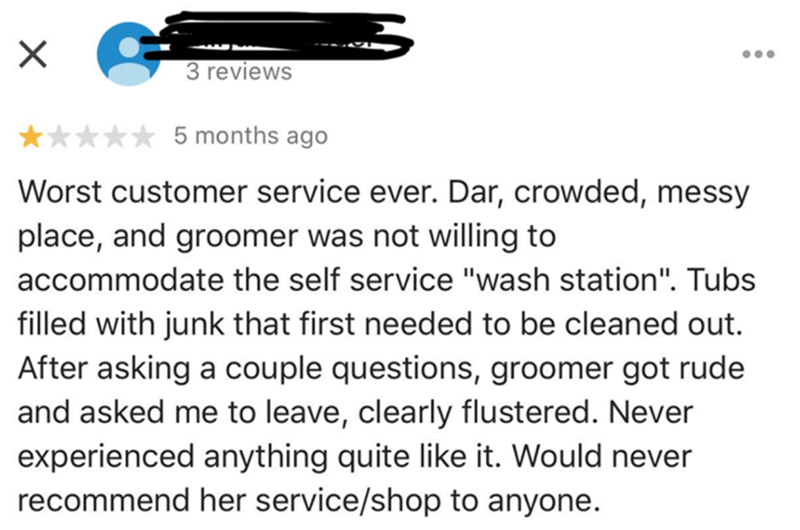 "Text - 3 reviews 5 months ago Worst customer service ever. Dar, crowded, messy place, and groomer was not willing to accommodate the self service ""wash station"". Tubs filled with junk that first needed to be cleaned out. After asking a couple questions, groomer got rude and asked me to leave, clearly flustered. Never experienced anything quite like it. Would never recommend her service/shop to anyone."