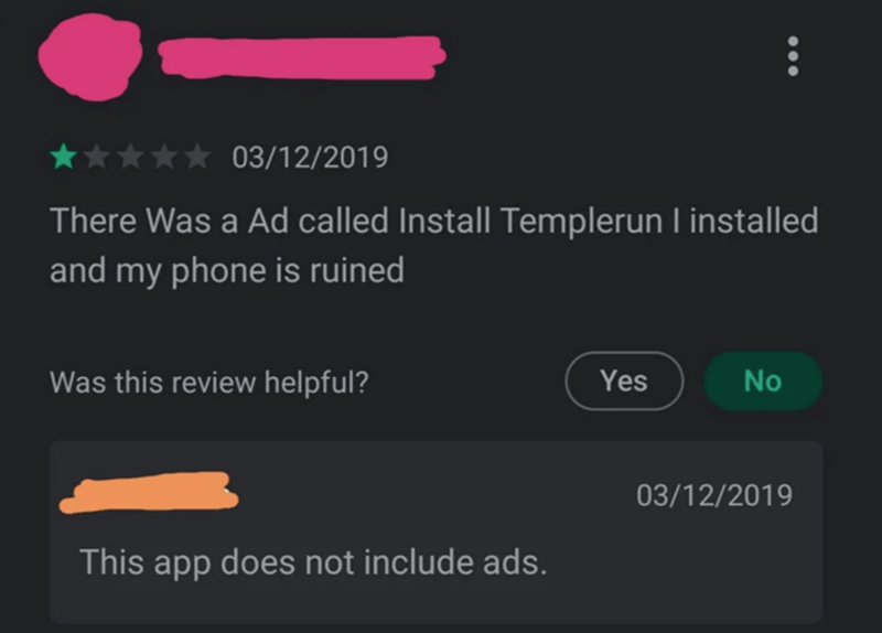 Text - 03/12/2019 There Was a Ad called Install Templerun I installed and my phone is ruined Was this review helpful? Yes No 03/12/2019 This app does not include ads.