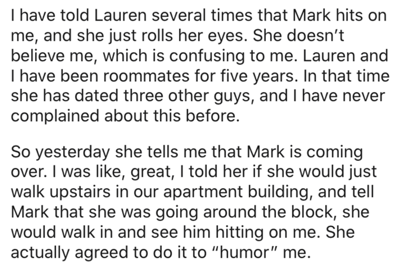 Text - I have told Lauren several times that Mark hits on me, and she just rolls her eyes. She doesn't believe me, which is confusing to me. Lauren and I have been roommates for five years. In that time she has dated three other guys, and I have never complained about this before. So yesterday she tells me that Mark is coming over. I was like, great, I told her if she would just walk upstairs in our apartment building, and tell Mark that she was going around the block, she would walk in and see
