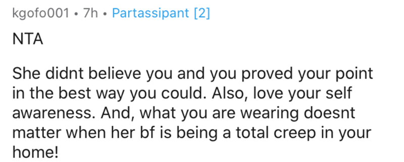 Text - kgofo001 • 7h • Partassipant [2] NTA She didnt believe you and you proved your point in the best way you could. Also, love your self awareness. And, what you are wearing doesnt matter when her bf is being a total creep in your home!