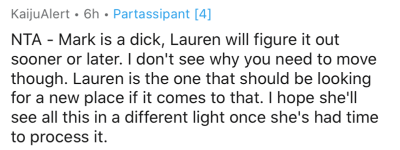 Text - KaijuAlert • 6h • Partassipant [4] NTA - Mark is a dick, Lauren will figure it out sooner or later. I don't see why you need to move though. Lauren is the one that should be looking for a new place if it comes to that. I hope she'll see all this in a different light once she's had time to process it.