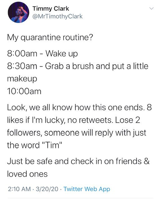 "Text - Timmy Clark @MrTimothyClark My quarantine routine? 8:00am - Wake up 8:30am - Grab a brush and put a little makeup 10:00am Look, we all know how this one ends. 8 likes if I'm lucky, no retweets. Lose 2 followers, someone will reply with just the word ""Tim"" Just be safe and check in on friends & loved ones 2:10 AM - 3/20/20 · Twitter Web App"