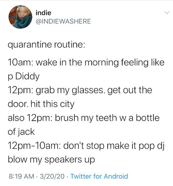 Text - indie @INDIEWASHERE quarantine routine: 10am: wake in the morning feeling like p Diddy 12pm: grab my glasses. get out the door. hit this city also 12pm: brush my teeth wa bottle of jack 12pm-10am: don't stop make it pop dj blow my speakers up 8:19 AM · 3/20/20 · Twitter for Android