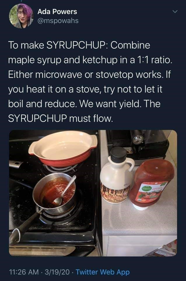 Food - Ada Powers @mspowahs To make SYRUPCHUP: Combine maple syrup and ketchup in a 1:1 ratio. Either microwave or stovetop works. If you heat it on a stove, try not to let it boil and reduce. We want yield. The SYRUPCHUP must flow. 11:26 AM 3/19/20 - Twitter Web App