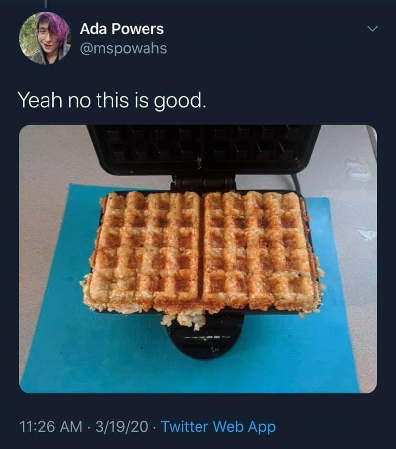 Waffle - Ada Powers @mspowahs Yeah no this is good. 11:26 AM · 3/19/20 · Twitter Web App