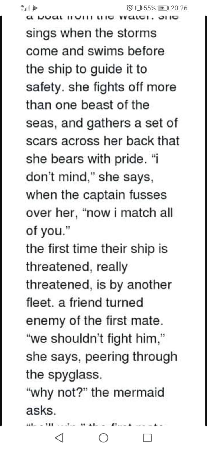 """Text - 4G O 0155% 20:26 a Dual ITOTI LIIE waLCI. SIIe sings when the storms come and swims before the ship to guide it to safety. she fights off more than one beast of the seas, and gathers a set of scars across her back that she bears with pride. """"i don't mind,"""" she says, when the captain fusses over her, """"now i match all of you."""" the first time their ship is threatened, really threatened, is by another fleet. a friend turned enemy of the first mate. """"we shouldn't fight him,"""" she says, peering"""