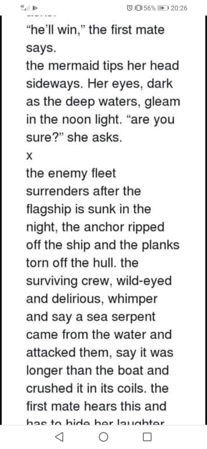"""Text - O 01 56% 4G 20:26 """"he'll win,"""" the first mate says. the mermaid tips her head sideways. Her eyes, dark as the deep waters, gleam in the noon light. """"are you sure?"""" she asks. the enemy fleet surrenders after the flagship is sunk in the night, the anchor ripped off the ship and the planks torn off the hull. the surviving crew, wild-eyed and delirious, whimper and say a sea serpent came from the water and attacked them, say it was longer than the boat and crushed it in its coils. the first m"""