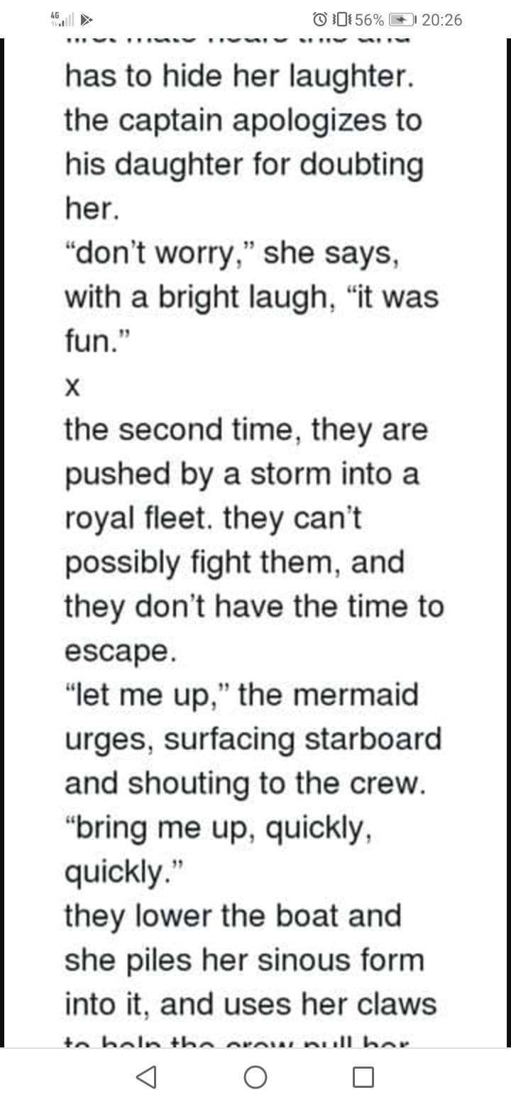 """Text - 4G O D156% 20:26 has to hide her laughter. the captain apologizes to his daughter for doubting her. """"don't worry,"""" she says, with a bright laugh, """"it was fun."""" х the second time, they are pushed by a storm into a royal fleet. they can't possibly fight them, and they don't have the time to escape. """"let me up,"""" the mermaid urges, surfacing starboard and shouting to the crew. """"bring me up, quickly, quickly."""" they lower the boat and she piles her sinous form into it, and uses her claws to bel"""