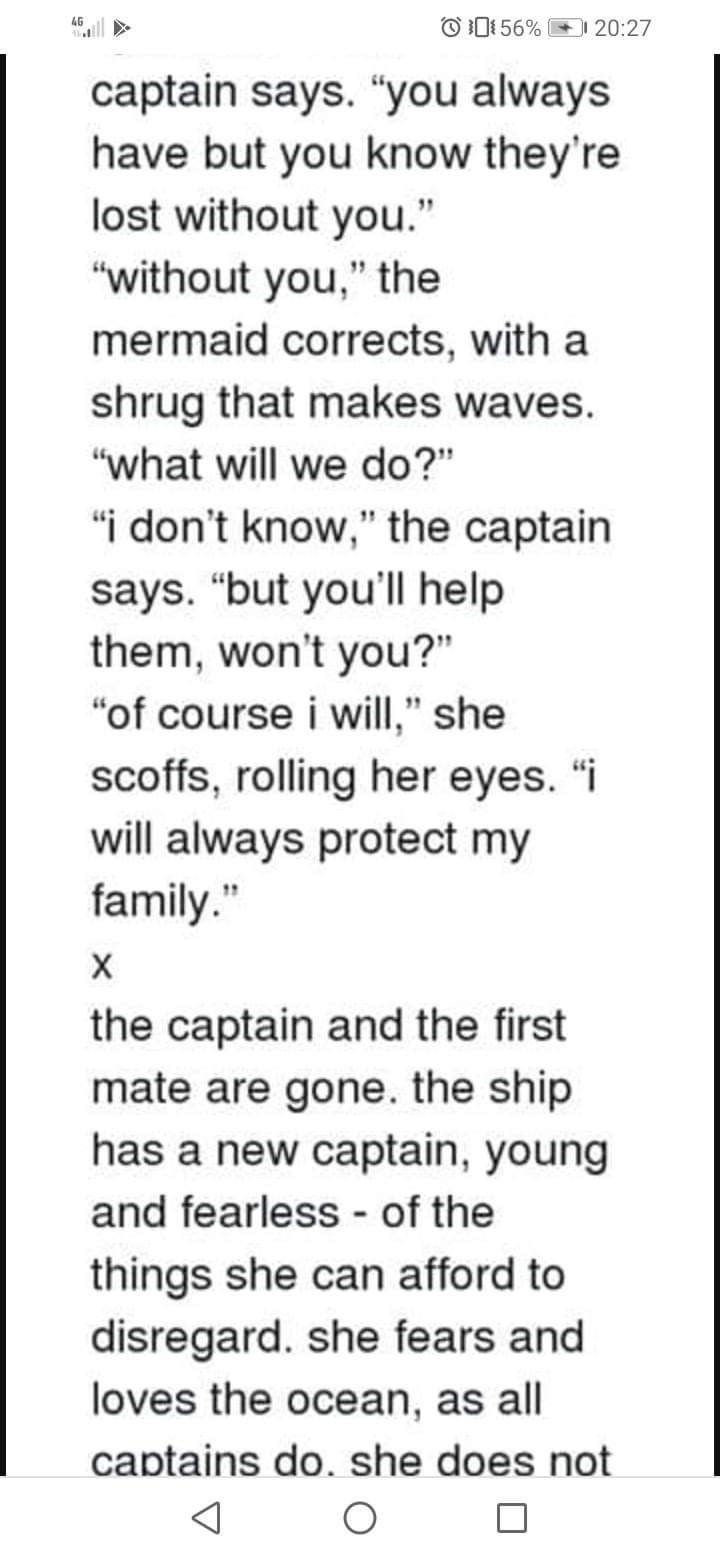 """Text - OD: 56% 4G 20:27 captain says. """"you always have but you know they're lost without you."""" """"without you,"""" the mermaid corrects, with a shrug that makes waves. """"what will we do?"""" """"i don't know,"""" the captain says. """"but you'll help them, won't you?"""" """"of course i will,"""" she scoffs, rolling her eyes. """"i will always protect my family."""" х the captain and the first mate are gone. the ship has a new captain, young and fearless - of the things she can afford to disregard. she fears and loves the ocean"""