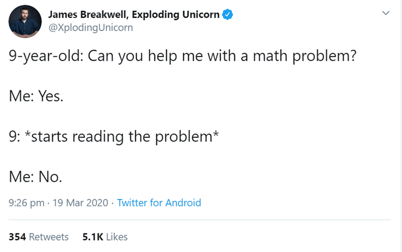 Text - James Breakwell, Exploding Unicorn @XplodingUnicorn 9-year-old: Can you help me with a math problem? Me: Yes. 9: *starts reading the problem* Me: No. 9:26 pm · 19 Mar 2020 · Twitter for Android 354 Retweets 5.1K Likes